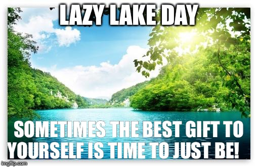 PeacefulLake | LAZY LAKE DAY SOMETIMES THE BEST GIFT TO YOURSELF IS TIME TO JUST BE! | image tagged in peacefullake | made w/ Imgflip meme maker