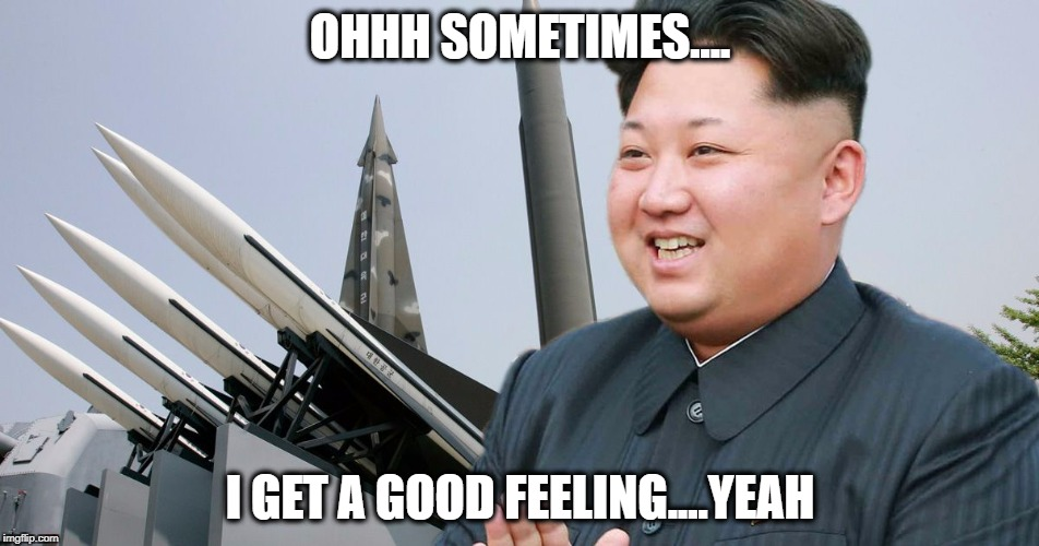 Kim has feeling :D | OHHH SOMETIMES.... I GET A GOOD FEELING....YEAH | image tagged in kim jong un,north korea,that feeling,missile,donald trump,today was a good day | made w/ Imgflip meme maker