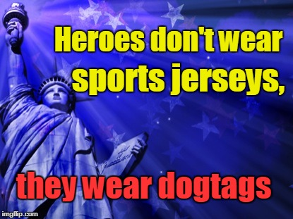 Heroes don't wear sports jerseys | Heroes don't wear they wear dogtags sports jerseys, | image tagged in liberty background,sports,dog tags,veterans,american flag | made w/ Imgflip meme maker