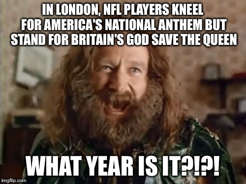 What Year Is It Meme | IN LONDON, NFL PLAYERS KNEEL FOR AMERICA'S NATIONAL ANTHEM BUT STAND FOR BRITAIN'S GOD SAVE THE QUEEN WHAT YEAR IS IT?!?! | image tagged in memes,what year is it | made w/ Imgflip meme maker