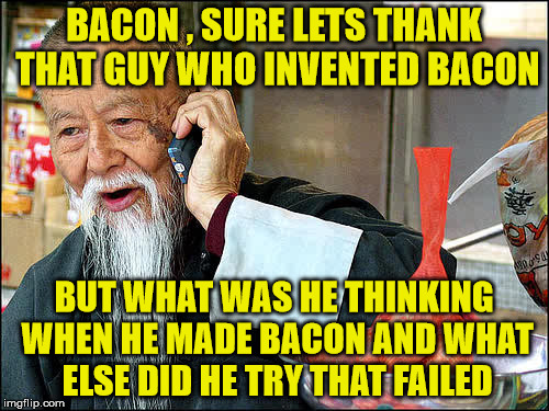 BACON , SURE LETS THANK THAT GUY WHO INVENTED BACON BUT WHAT WAS HE THINKING WHEN HE MADE BACON AND WHAT ELSE DID HE TRY THAT FAILED | made w/ Imgflip meme maker