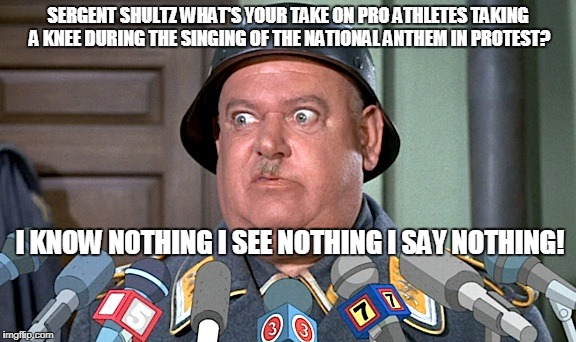 SERGENT SHULTZ WHAT'S YOUR TAKE ON PRO ATHLETES TAKING A KNEE DURING THE SINGING OF THE NATIONAL ANTHEM IN PROTEST? I KNOW NOTHING I SEE NOT | image tagged in sgt shultz interview,athletes,protest,nothing | made w/ Imgflip meme maker