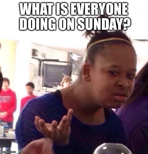 Black Girl Wat Meme | WHAT IS EVERYONE DOING ON SUNDAY? | image tagged in memes,black girl wat | made w/ Imgflip meme maker