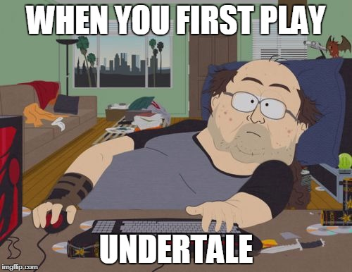 When You first play Undertale | WHEN YOU FIRST PLAY UNDERTALE | image tagged in memes,rpg fan,undertale | made w/ Imgflip meme maker