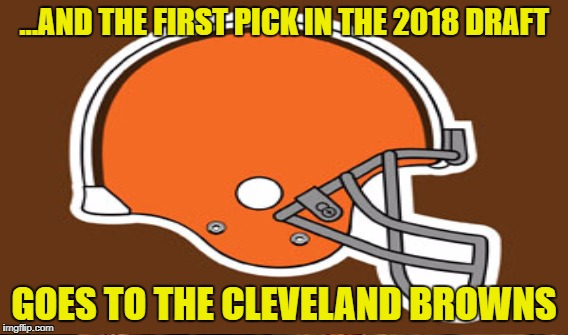 ...AND THE FIRST PICK IN THE 2018 DRAFT GOES TO THE CLEVELAND BROWNS | made w/ Imgflip meme maker