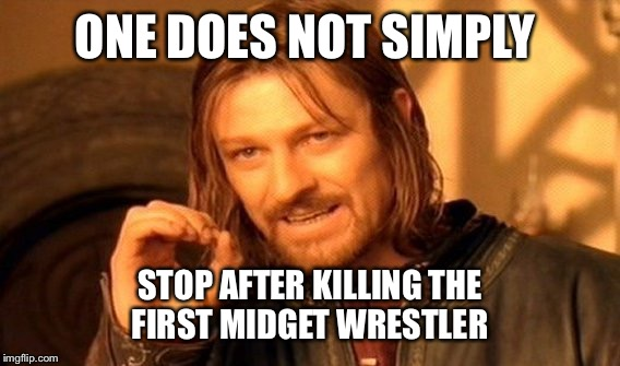 One Does Not Simply Meme | ONE DOES NOT SIMPLY STOP AFTER KILLING THE FIRST MIDGET WRESTLER | image tagged in memes,one does not simply | made w/ Imgflip meme maker
