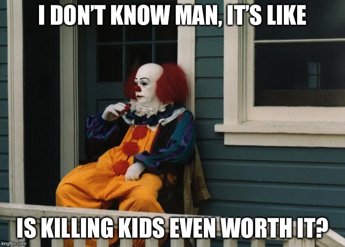 Pennywise wants to rethink his life choices | I DON'T KNOW MAN, IT'S LIKE IS KILLING KIDS EVEN WORTH IT? | image tagged in pennywise,depression,dank memes,killing,kids,upvotes | made w/ Imgflip meme maker