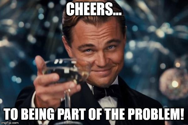 Leonardo Dicaprio Cheers Meme | CHEERS... TO BEING PART OF THE PROBLEM! | image tagged in memes,leonardo dicaprio cheers | made w/ Imgflip meme maker