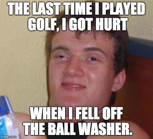10 Guy Meme | THE LAST TIME I PLAYED GOLF, I GOT HURT WHEN I FELL OFF THE BALL WASHER. | image tagged in memes,10 guy | made w/ Imgflip meme maker