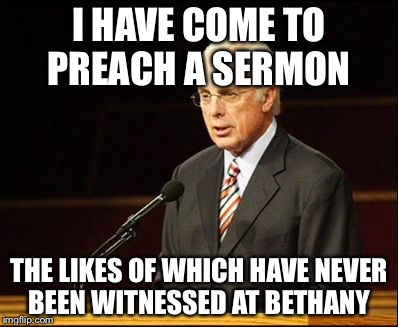I HAVE COME TO PREACH A SERMON THE LIKES OF WHICH HAVE NEVER BEEN WITNESSED AT BETHANY | image tagged in john macarthur | made w/ Imgflip meme maker