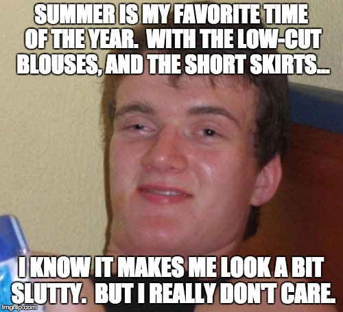 10 Guy Meme | SUMMER IS MY FAVORITE TIME OF THE YEAR.  WITH THE LOW-CUT BLOUSES, AND THE SHORT SKIRTS... I KNOW IT MAKES ME LOOK A BIT S**TTY.  BUT I REAL | image tagged in memes,10 guy | made w/ Imgflip meme maker