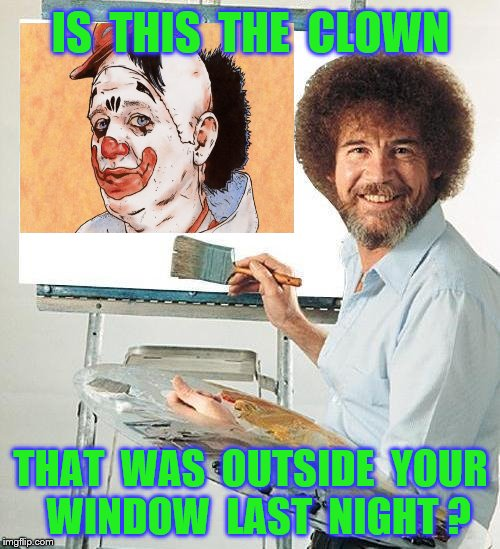 IS  THIS  THE  CLOWN THAT  WAS  OUTSIDE  YOUR  WINDOW  LAST  NIGHT ? | made w/ Imgflip meme maker