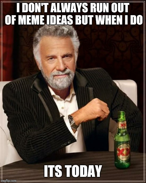 The Most Interesting Man In The World Meme | I DON'T ALWAYS RUN OUT OF MEME IDEAS BUT WHEN I DO ITS TODAY | image tagged in memes,the most interesting man in the world | made w/ Imgflip meme maker