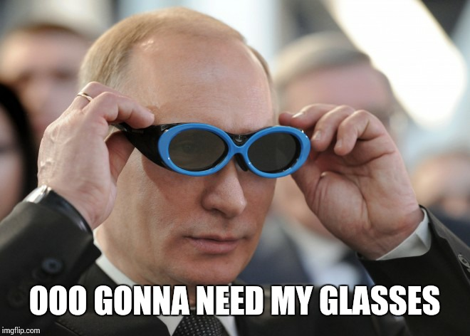 putin | OOO GONNA NEED MY GLASSES | image tagged in putin | made w/ Imgflip meme maker
