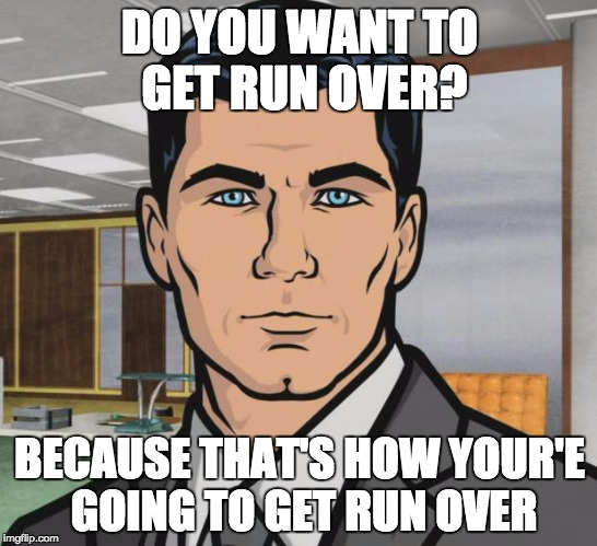Archer Meme | DO YOU WANT TO GET RUN OVER? BECAUSE THAT'S HOW YOUR'E GOING TO GET RUN OVER | image tagged in memes,archer,AdviceAnimals | made w/ Imgflip meme maker