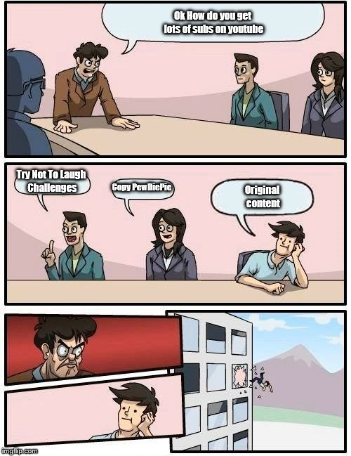 Boardroom Meeting Suggestion Meme | Ok How do you get lots of subs on youtube Try Not To Laugh Challenges Copy PewDiePie Original content | image tagged in memes,boardroom meeting suggestion | made w/ Imgflip meme maker