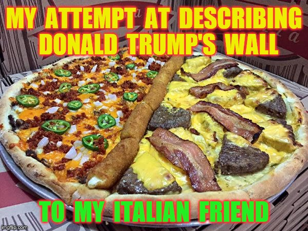 MY  ATTEMPT  AT  DESCRIBING  DONALD  TRUMP'S  WALL TO  MY  ITALIAN  FRIEND | made w/ Imgflip meme maker
