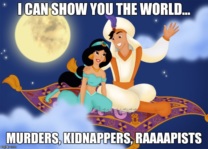 I CAN SHOW YOU THE WORLD... MURDERS, KIDNAPPERS, RAAAAPISTS | image tagged in aladin | made w/ Imgflip meme maker