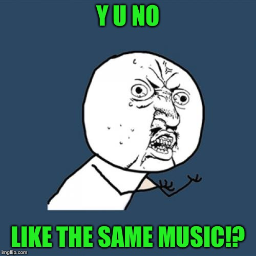 Driver picks the radio station, or get out of my car | Y U NO LIKE THE SAME MUSIC!? | image tagged in memes,y u no,third submissions,bmw | made w/ Imgflip meme maker