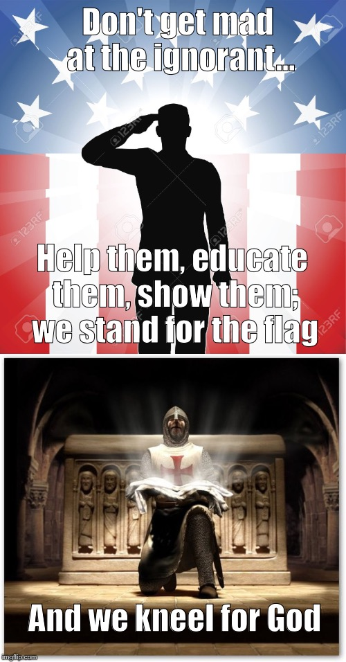 A time to kneel, a time to stand  | Don't get mad at the ignorant... Help them, educate them, show them; we stand for the flag And we kneel for God | image tagged in american flag,star spangled banner,nfl,first world problems | made w/ Imgflip meme maker