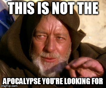 Obi Wan Kenobi Jedi Mind Trick | THIS IS NOT THE APOCALYPSE YOU'RE LOOKING FOR | image tagged in obi wan kenobi jedi mind trick | made w/ Imgflip meme maker