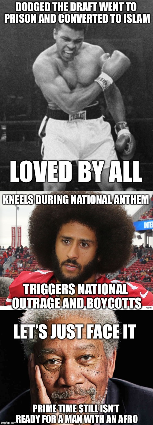 Times Have Changed | DODGED THE DRAFT WENT TO PRISON AND CONVERTED TO ISLAM LET'S JUST FACE IT LOVED BY ALL KNEELS DURING NATIONAL ANTHEM TRIGGERS NATIONAL OUTRA | image tagged in mohammed ali,colin kaepernick,memes,hes right you know,kneel,get ready for downvotes | made w/ Imgflip meme maker