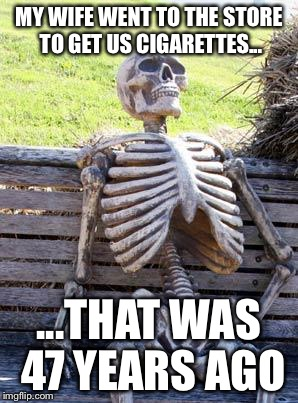 Waiting for My Wife | MY WIFE WENT TO THE STORE TO GET US CIGARETTES... ...THAT WAS 47 YEARS AGO | image tagged in memes,waiting skeleton,wife,cigarettes,47 years ago | made w/ Imgflip meme maker