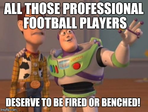 X, X Everywhere Meme | ALL THOSE PROFESSIONAL FOOTBALL PLAYERS DESERVE TO BE FIRED OR BENCHED! | image tagged in memes,x x everywhere,futurama fry,the most interesting man in the world | made w/ Imgflip meme maker