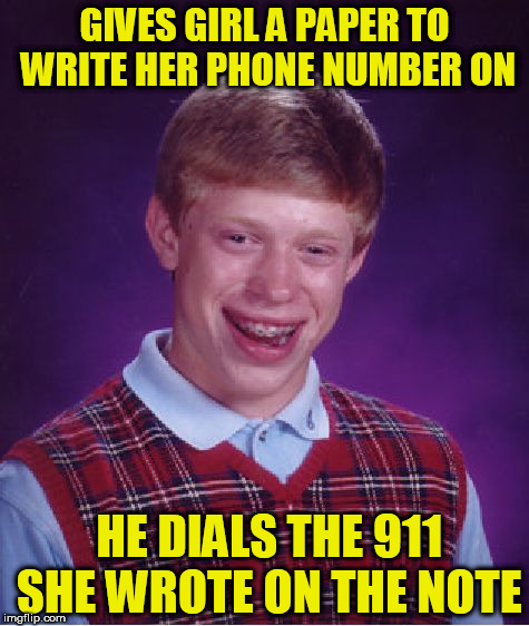 Bad Luck Brian Meme | GIVES GIRL A PAPER TO WRITE HER PHONE NUMBER ON HE DIALS THE 911 SHE WROTE ON THE NOTE | image tagged in memes,bad luck brian,911,phone number,girl,loser | made w/ Imgflip meme maker