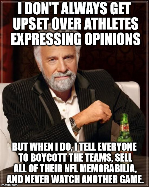 The Most Interesting Man In The World Meme | I DON'T ALWAYS GET UPSET OVER ATHLETES EXPRESSING OPINIONS BUT WHEN I DO, I TELL EVERYONE TO BOYCOTT THE TEAMS, SELL ALL OF THEIR NFL MEMORA | image tagged in memes,the most interesting man in the world | made w/ Imgflip meme maker