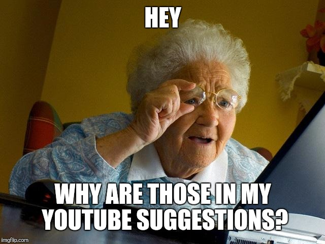 Grandma Finds The Internet Meme | HEY WHY ARE THOSE IN MY YOUTUBE SUGGESTIONS? | image tagged in memes,grandma finds the internet | made w/ Imgflip meme maker