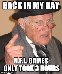 The No Fun League on FOX | BACK IN MY DAY N.F.L. GAMES ONLY TOOK 3 HOURS | image tagged in memes,back in my day,nfl logic,commercials,cars,whore | made w/ Imgflip meme maker