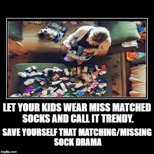 My girls have always worn miss matched socks. It's pretty rare they put on a matching pair. | LET YOUR KIDS WEAR MISS MATCHED SOCKS AND CALL IT TRENDY. SAVE YOURSELF THAT MATCHING/MISSING SOCK DRAMA | image tagged in socks,life hack | made w/ Imgflip meme maker