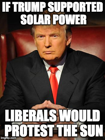 You know it's true. | IF TRUMP SUPPORTED SOLAR POWER LIBERALS WOULD PROTEST THE SUN | image tagged in serious trump,millennials,trump,nfl,protest,liberals | made w/ Imgflip meme maker