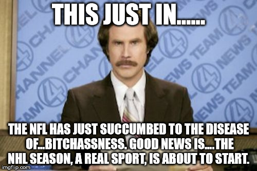 Ron Burgundy Meme | THIS JUST IN...... THE NFL HAS JUST SUCCUMBED TO THE DISEASE OF...B**CHASSNESS. GOOD NEWS IS....THE NHL SEASON, A REAL SPORT, IS ABOUT TO ST | image tagged in memes,ron burgundy | made w/ Imgflip meme maker