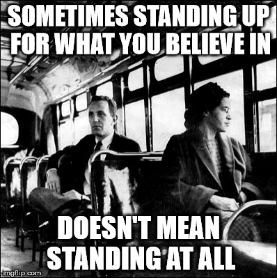 SOMETIMES STANDING UP FOR WHAT YOU BELIEVE IN DOESN'T MEAN STANDING AT ALL | image tagged in rosa parks,standing,kneeling,sitting,standing up for what you believe in,take a knee | made w/ Imgflip meme maker