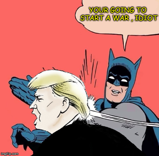 Batman slaps Trump | YOUR GOING TO START A WAR , IDIOT | image tagged in batman slaps trump,trump,war,idiot | made w/ Imgflip meme maker