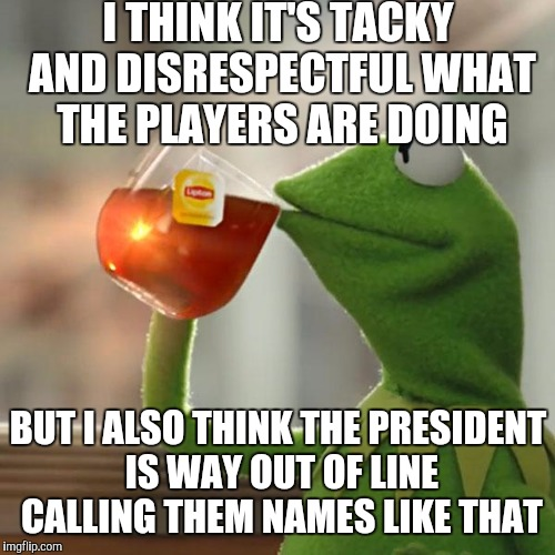But Thats None Of My Business Meme | I THINK IT'S TACKY AND DISRESPECTFUL WHAT THE PLAYERS ARE DOING BUT I ALSO THINK THE PRESIDENT IS WAY OUT OF LINE CALLING THEM NAMES LIKE TH | image tagged in memes,but thats none of my business,kermit the frog | made w/ Imgflip meme maker