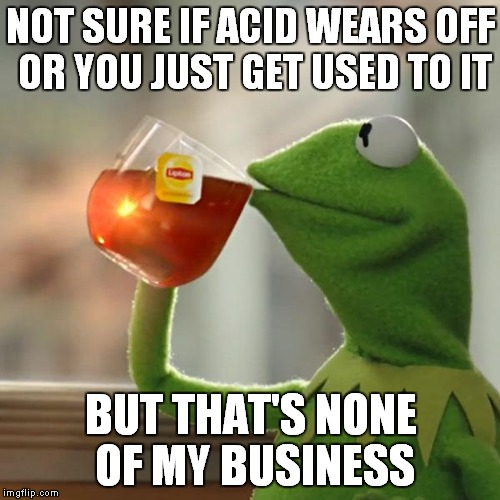 But Thats None Of My Business Meme | NOT SURE IF ACID WEARS OFF OR YOU JUST GET USED TO IT BUT THAT'S NONE OF MY BUSINESS | image tagged in memes,but thats none of my business,kermit the frog | made w/ Imgflip meme maker