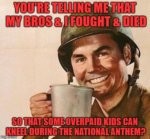 We need to reinstate the draft! | YOU'RE TELLING ME THAT MY BROS & I FOUGHT & DIED SO THAT SOME OVERPAID KIDS CAN KNEEL DURING THE NATIONAL ANTHEM? | image tagged in cup of,kneeling players,nfl sucks,nfl players suck,support the anthem,trump 2020 | made w/ Imgflip meme maker