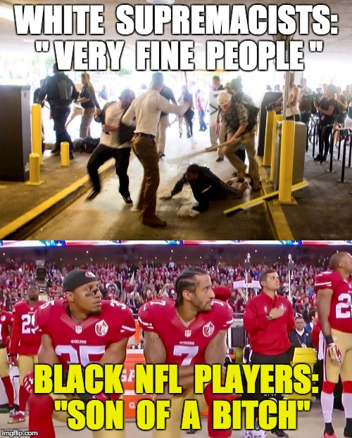 "Trump in His Own Words | WHITE  SUPREMACISTS: "" VERY  FINE  PEOPLE "" BLACK  NFL  PLAYERS:  ""SON  OF  A  B**CH"" 