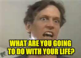 WHAT ARE YOU GOING TO DO WITH YOUR LIFE? | made w/ Imgflip meme maker