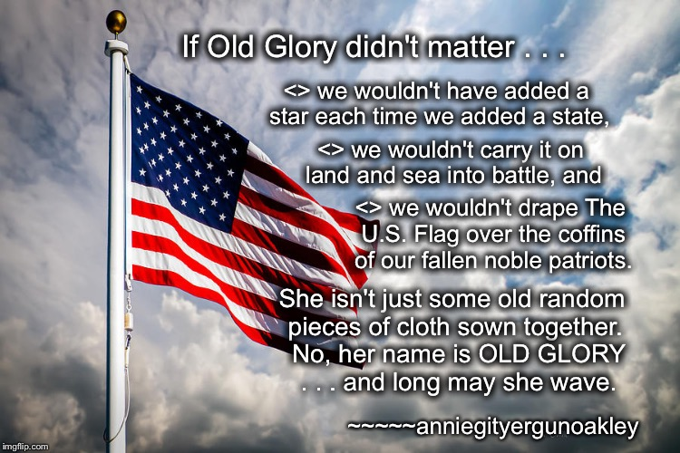 Old Glory Matters | If Old Glory didn't matter . . . <> we wouldn't have added a star each time we added a state, <> we wouldn't carry it on land and sea into b | image tagged in old glory,usflag,star-spangled banner,respect the flag | made w/ Imgflip meme maker
