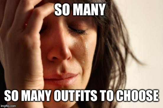 First World Problems Meme | SO MANY SO MANY OUTFITS TO CHOOSE | image tagged in memes,first world problems | made w/ Imgflip meme maker