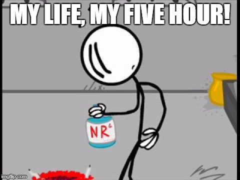 dealing with addiction | MY LIFE, MY FIVE HOUR! | image tagged in meme | made w/ Imgflip meme maker