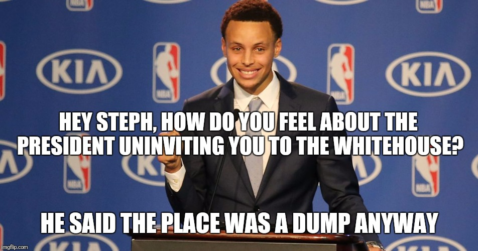 HEY STEPH, HOW DO YOU FEEL ABOUT THE PRESIDENT UNINVITING YOU TO THE WHITEHOUSE? HE SAID THE PLACE WAS A DUMP ANYWAY | image tagged in steph curry speech | made w/ Imgflip meme maker