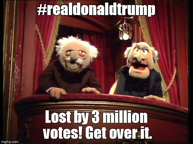 Muppets | #realdonaldtrump Lost by 3 million votes! Get over it. | image tagged in muppets | made w/ Imgflip meme maker