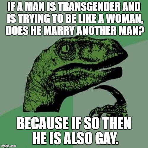 Are transgenders also gay? | IF A MAN IS TRANSGENDER AND IS TRYING TO BE LIKE A WOMAN, DOES HE MARRY ANOTHER MAN? BECAUSE IF SO THEN HE IS ALSO GAY. | image tagged in memes,philosoraptor,funny,transgender,gay | made w/ Imgflip meme maker