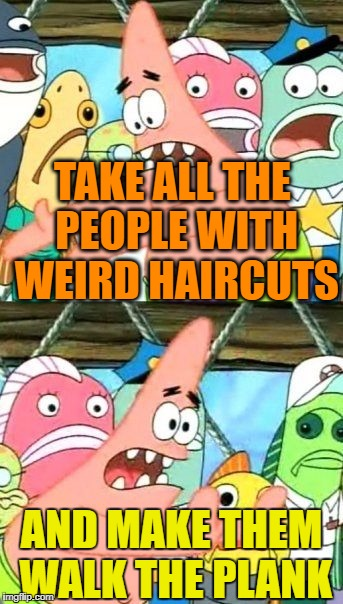 Put It Somewhere Else Patrick Meme | TAKE ALL THE PEOPLE WITH WEIRD HAIRCUTS AND MAKE THEM WALK THE PLANK | image tagged in memes,put it somewhere else patrick | made w/ Imgflip meme maker