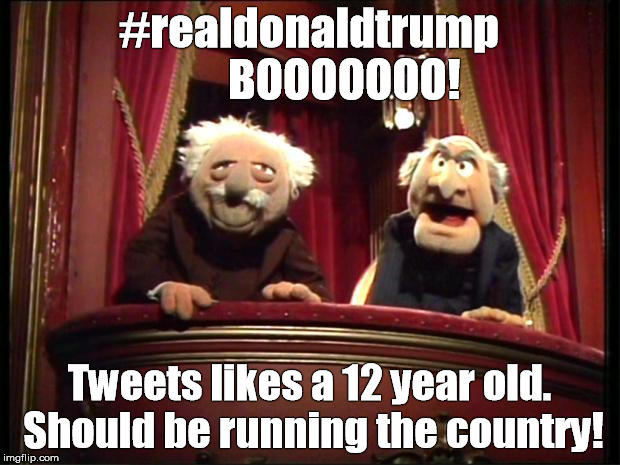 Muppets | #realdonaldtrump        BOOOOOOO! Tweets likes a 12 year old. Should be running the country! | image tagged in muppets | made w/ Imgflip meme maker